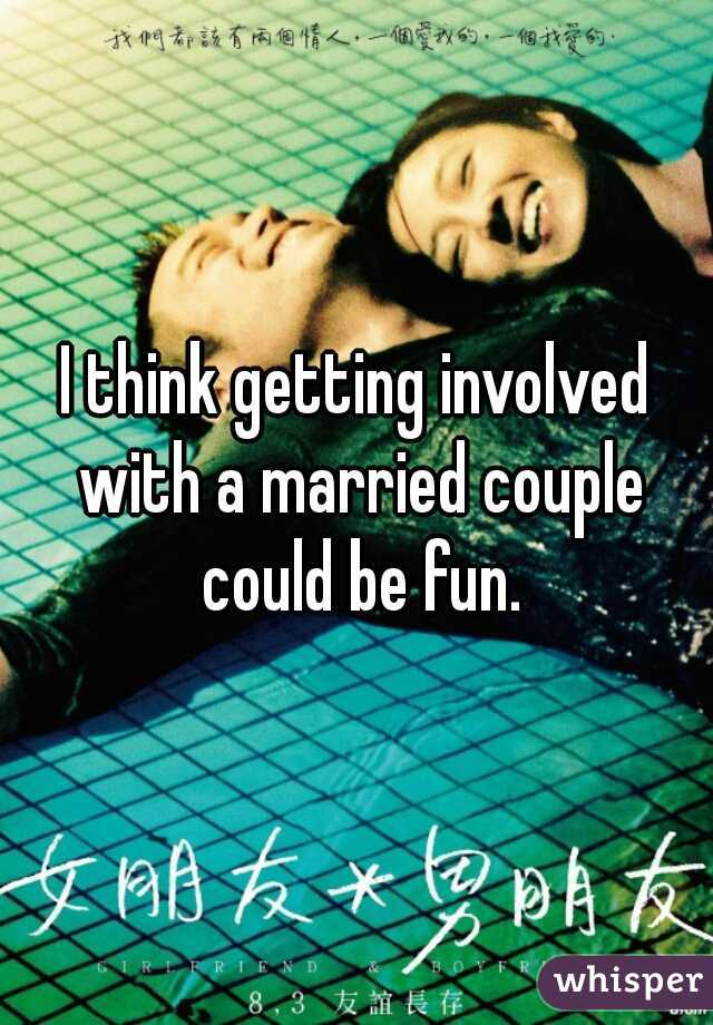 I think getting involved with a married couple could be fun.