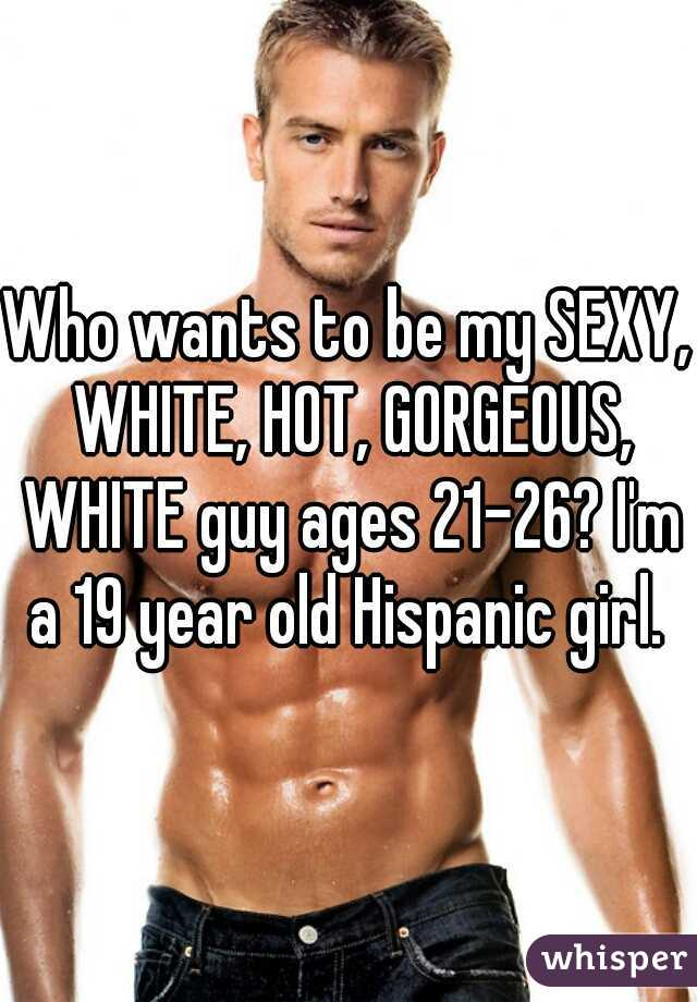 Who wants to be my SEXY, WHITE, HOT, GORGEOUS, WHITE guy ages 21-26? I'm a 19 year old Hispanic girl.