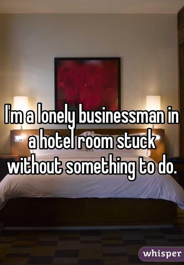 I'm a lonely businessman in a hotel room stuck without something to do.