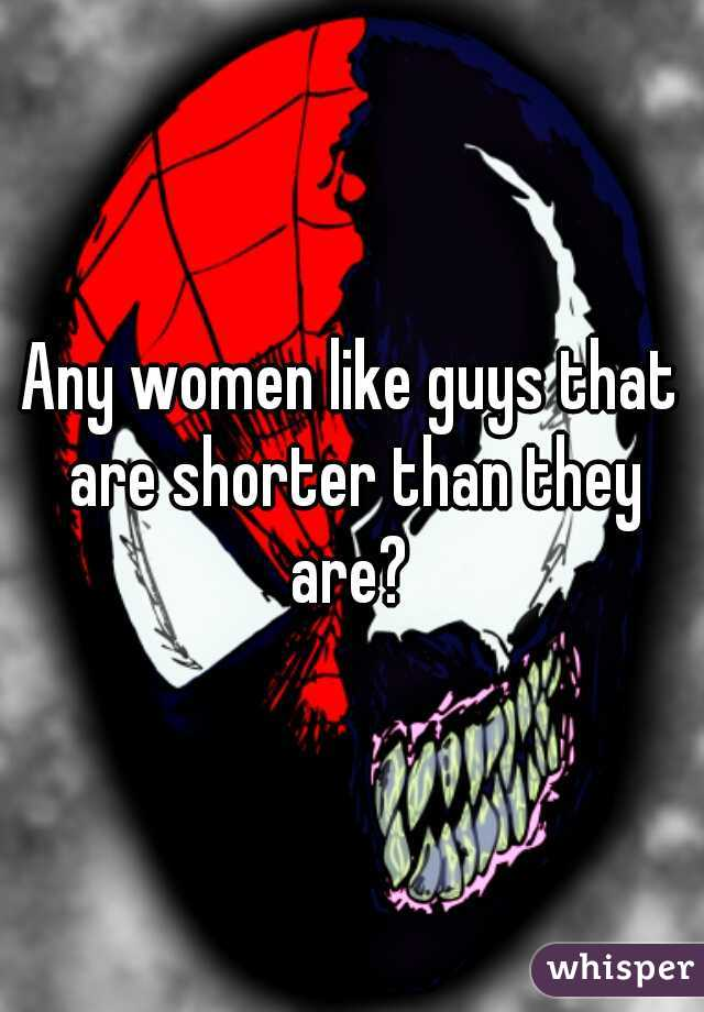 Any women like guys that are shorter than they are?