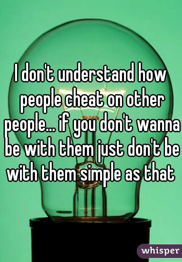 I don't understand how people cheat on other people... if you don't wanna be with them just don't be with them simple as that