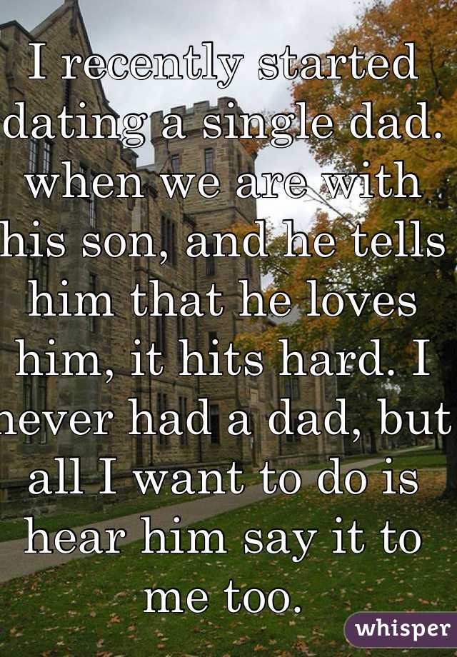 I recently started dating a single dad. when we are with his son, and he tells him that he loves him, it hits hard. I never had a dad, but all I want to do is hear him say it to me too.