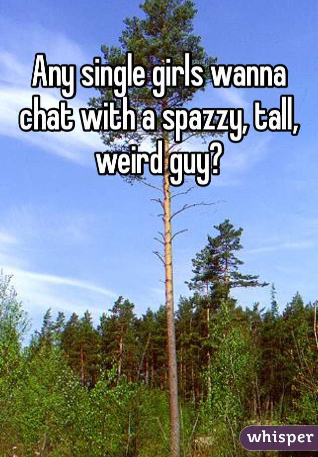 Any single girls wanna chat with a spazzy, tall, weird guy?