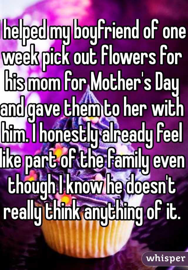 I helped my boyfriend of one week pick out flowers for his mom for Mother's Day and gave them to her with him. I honestly already feel like part of the family even though I know he doesn't really think anything of it.