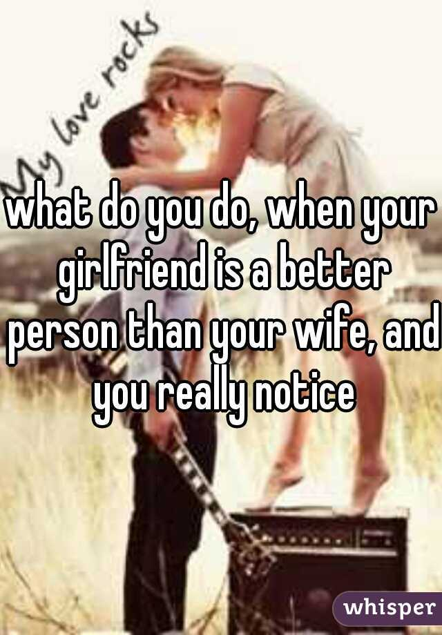 what do you do, when your girlfriend is a better person than your wife, and you really notice