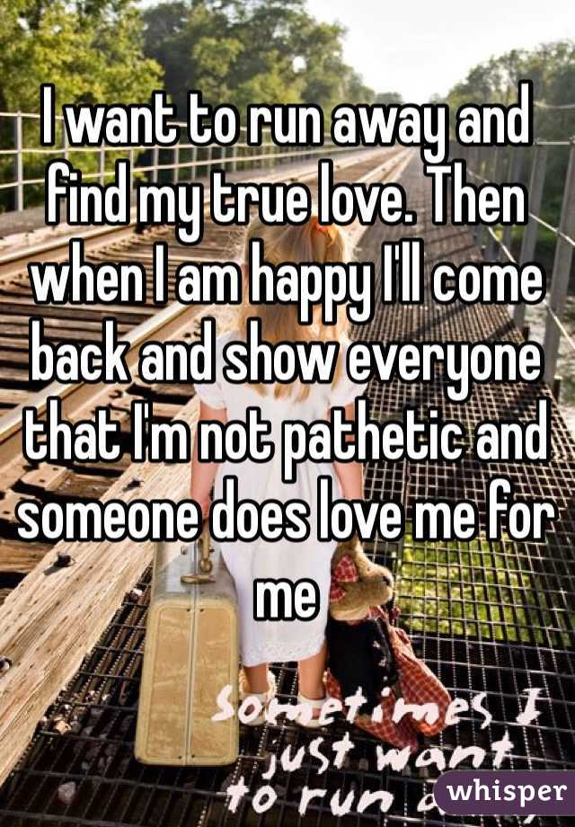 I want to run away and find my true love. Then when I am happy I'll come back and show everyone that I'm not pathetic and someone does love me for me