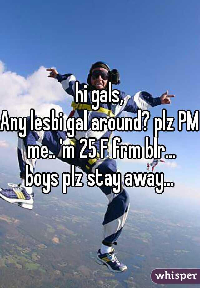 hi gals,   Any lesbi gal around? plz PM me.. 'm 25 F frm blr...  boys plz stay away...