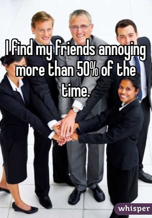 I find my friends annoying more than 50% of the time.