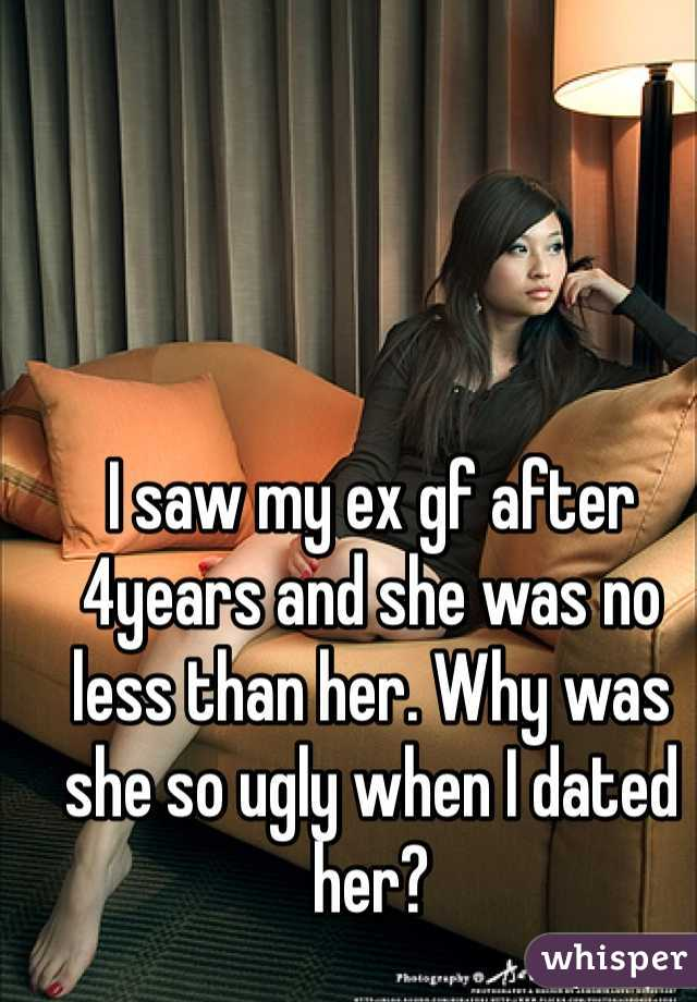 I saw my ex gf after 4years and she was no less than her. Why was she so ugly when I dated her?