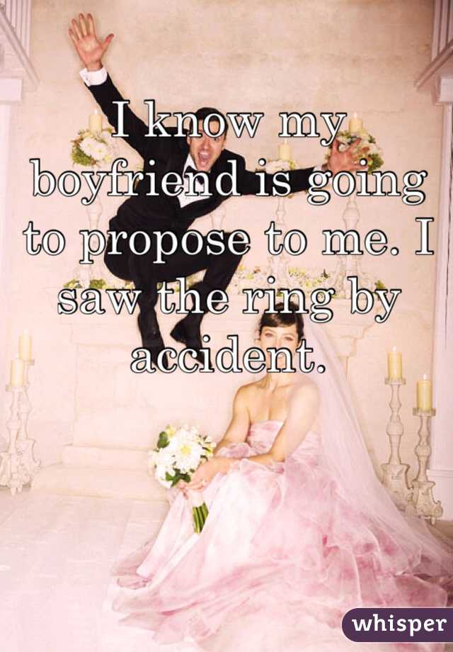 I know my boyfriend is going to propose to me. I saw the ring by accident.