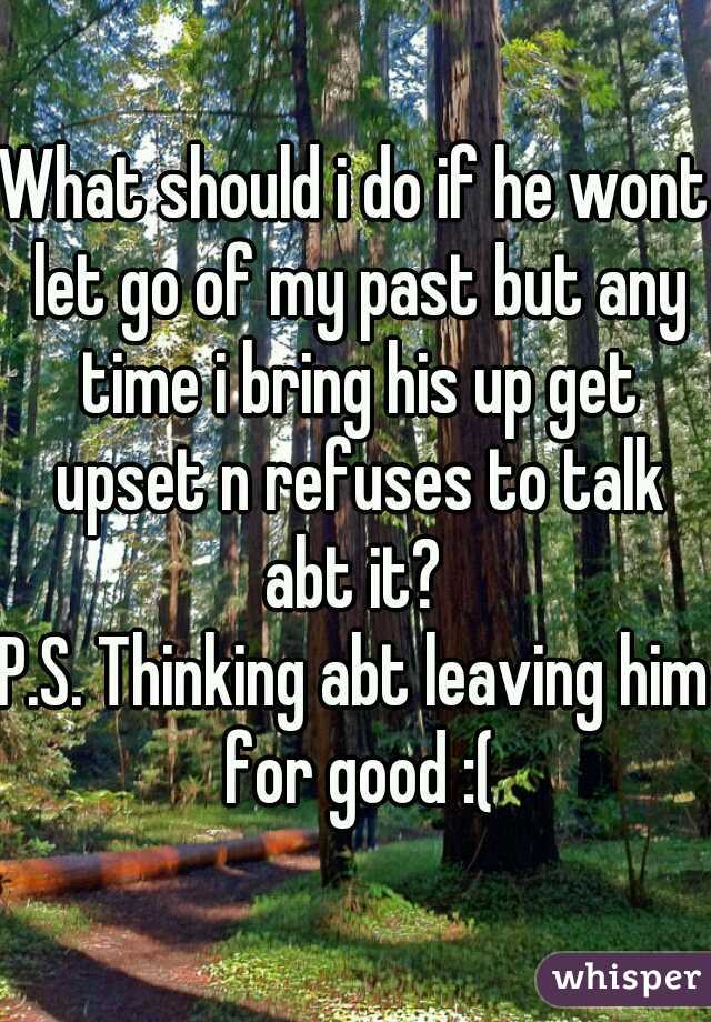 What should i do if he wont let go of my past but any time i bring his up get upset n refuses to talk abt it?   P.S. Thinking abt leaving him for good :(