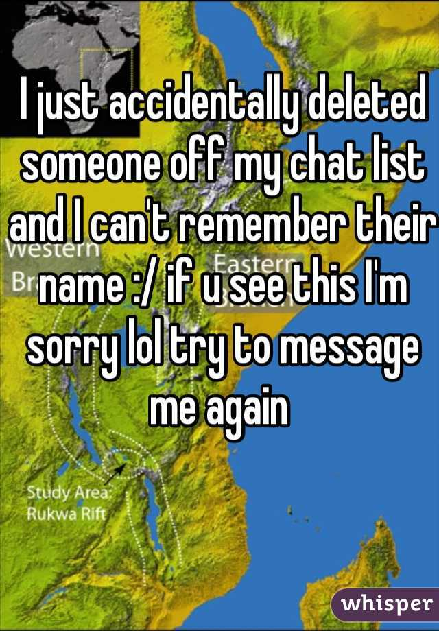 I just accidentally deleted someone off my chat list and I can't remember their name :/ if u see this I'm sorry lol try to message me again