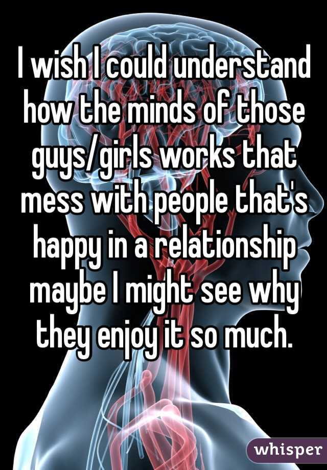 I wish I could understand how the minds of those guys/girls works that mess with people that's happy in a relationship maybe I might see why they enjoy it so much.