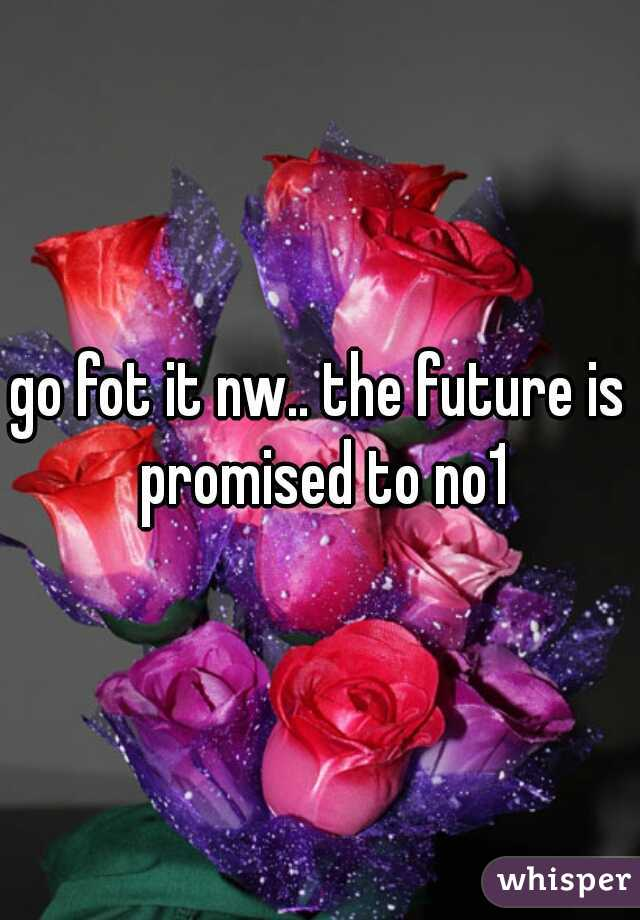 go fot it nw.. the future is promised to no1
