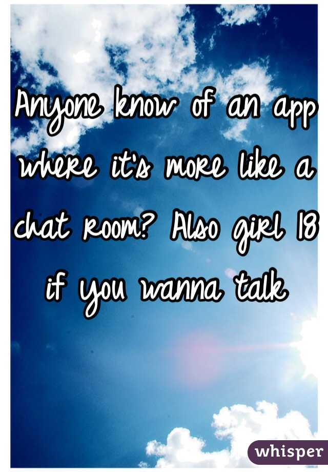 Anyone know of an app where it's more like a chat room? Also girl 18 if you wanna talk