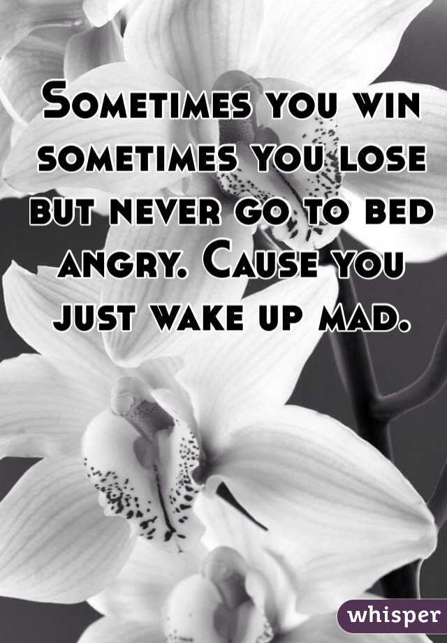 Sometimes you win sometimes you lose but never go to bed angry. Cause you just wake up mad.