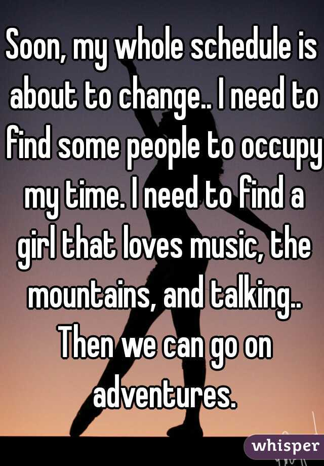 Soon, my whole schedule is about to change.. I need to find some people to occupy my time. I need to find a girl that loves music, the mountains, and talking.. Then we can go on adventures.