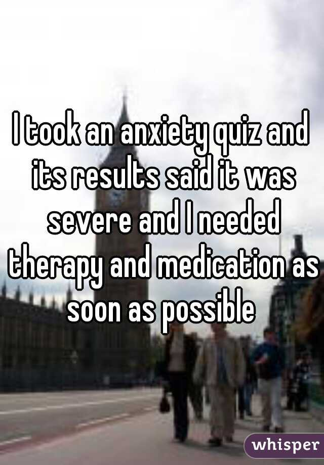 I took an anxiety quiz and its results said it was severe and I needed therapy and medication as soon as possible