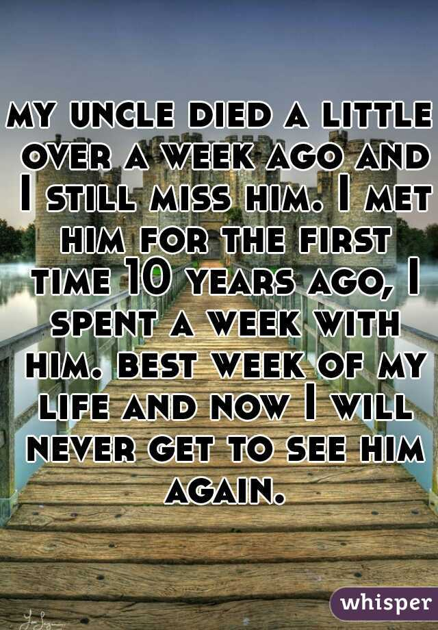my uncle died a little over a week ago and I still miss him. I met him for the first time 10 years ago, I spent a week with him. best week of my life and now I will never get to see him again.