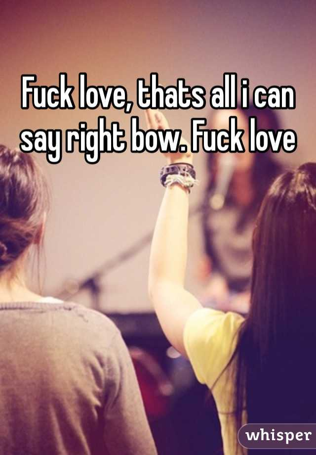 Fuck love, thats all i can say right bow. Fuck love