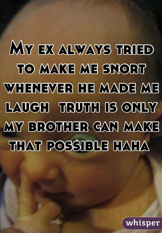 My ex always tried to make me snort whenever he made me laugh  truth is only my brother can make that possible haha