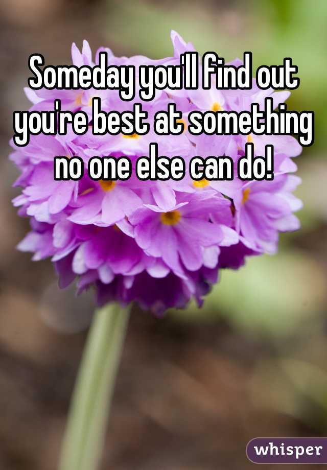 Someday you'll find out you're best at something no one else can do!