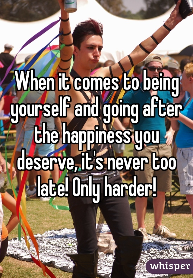 When it comes to being yourself and going after the happiness you deserve, it's never too late! Only harder!