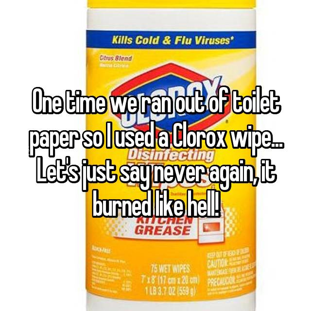 One time we ran out of toilet paper so I used a Clorox wipe... Let's just say never again, it burned like hell!