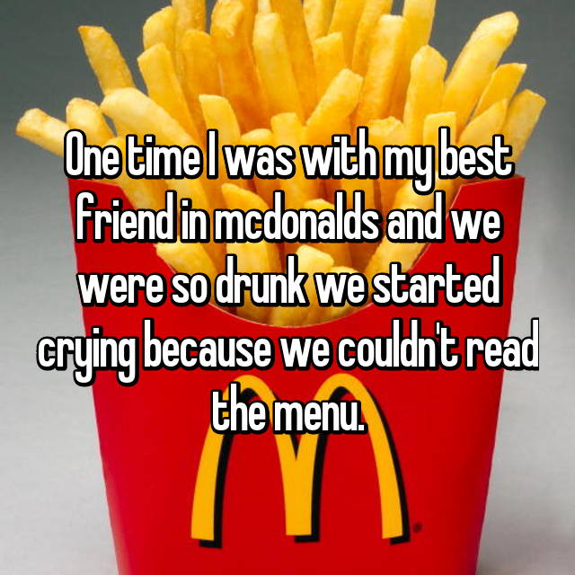 One time I was with my best friend in mcdonalds and we were so drunk we started crying because we couldn't read the menu.