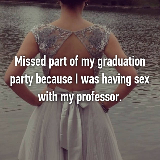 Missed part of my graduation party because I was having sex with my professor.