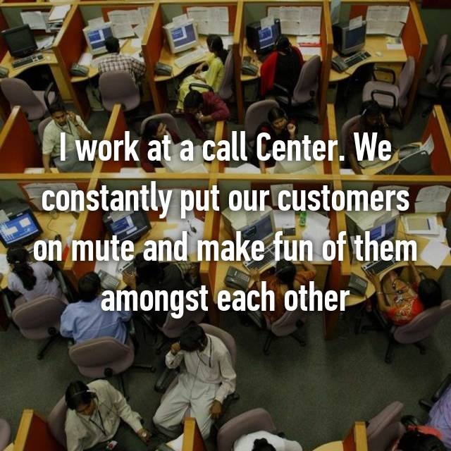 I work at a call Center. We constantly put our customers on mute and make fun of them amongst each other