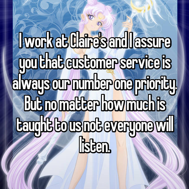 I work at Claire's and I assure you that customer service is always our number one priority. But no matter how much is taught to us not everyone will listen.