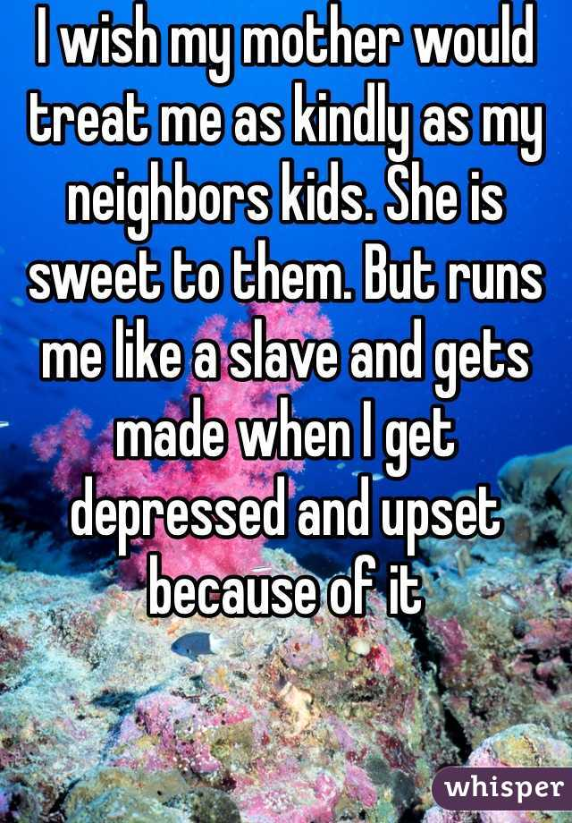 I wish my mother would treat me as kindly as my neighbors kids. She is sweet to them. But runs me like a slave and gets made when I get depressed and upset because of it