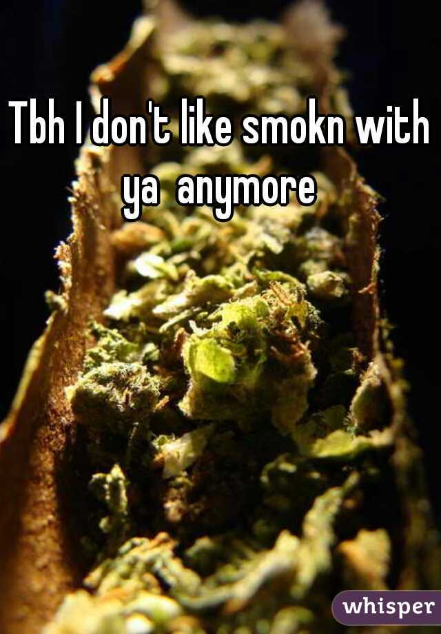 Tbh I don't like smokn with ya  anymore