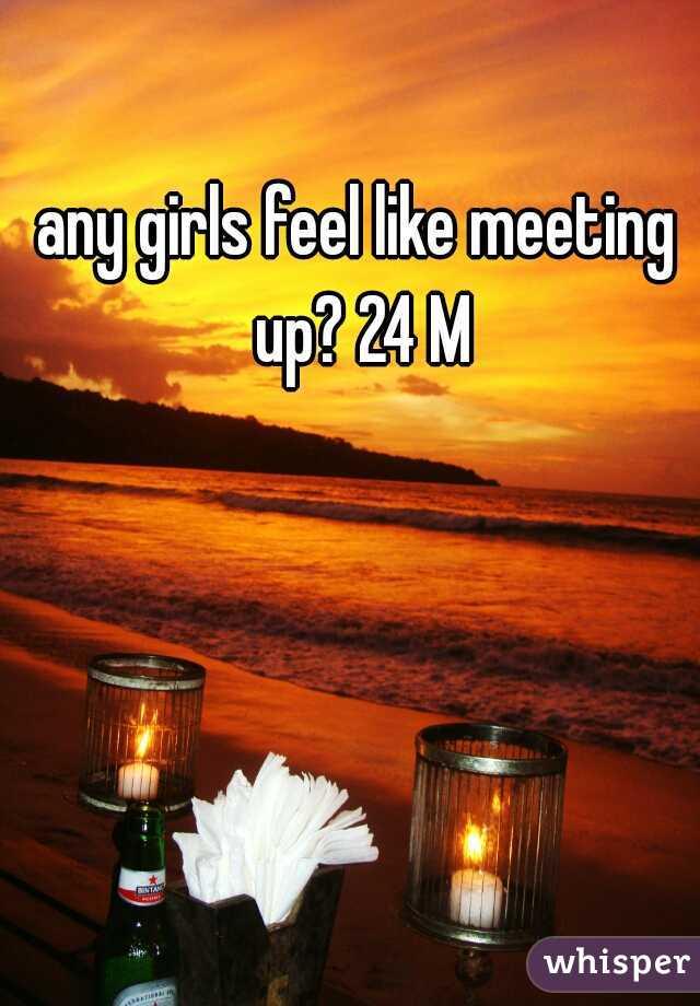 any girls feel like meeting up? 24 M