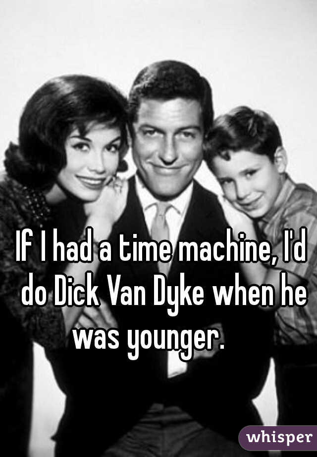 If I had a time machine, I'd do Dick Van Dyke when he was younger.