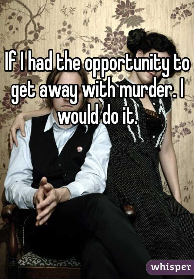 If I had the opportunity to get away with murder. I would do it.