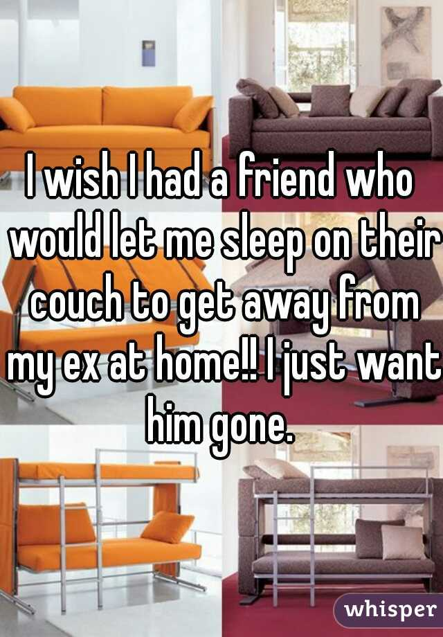 I wish I had a friend who would let me sleep on their couch to get away from my ex at home!! I just want him gone.