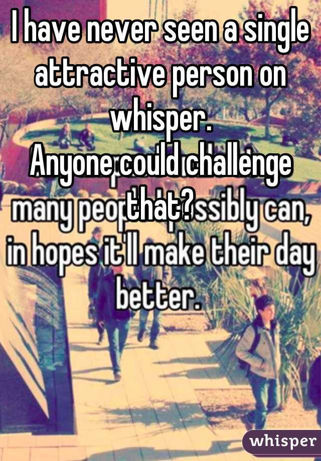 I have never seen a single attractive person on whisper. Anyone could challenge that?