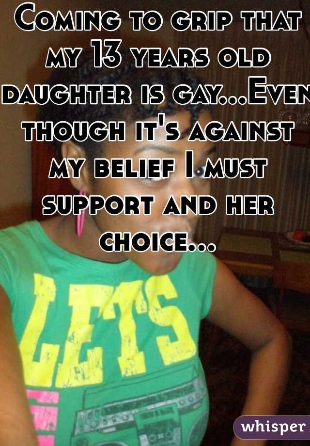 Coming to grip that my 13 years old daughter is gay...Even though it's against my belief I must support and her choice...