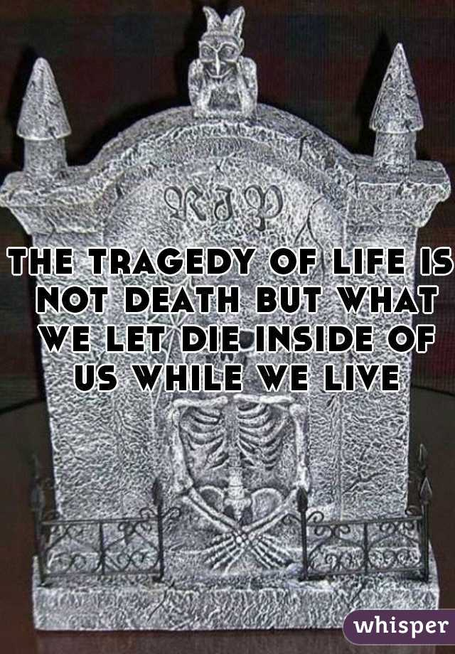the tragedy of life is not death but what we let die inside of us while we live
