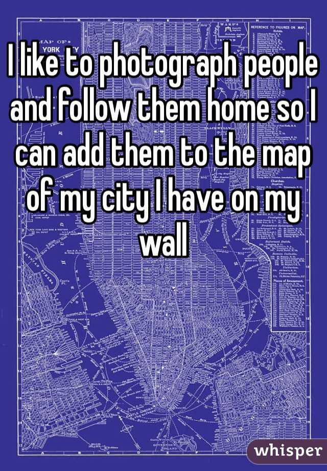 I like to photograph people and follow them home so I can add them to the map of my city I have on my wall
