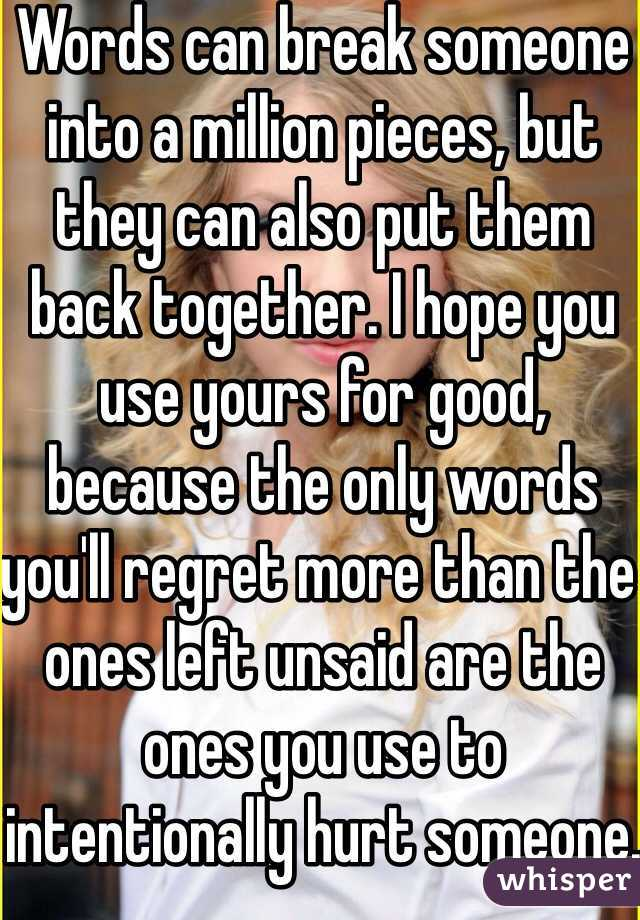 Words can break someone into a million pieces, but they can also put them back together. I hope you use yours for good, because the only words you'll regret more than the ones left unsaid are the ones you use to intentionally hurt someone. -Taylor Swift