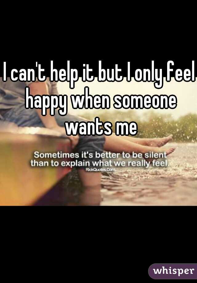 I can't help it but I only feel happy when someone wants me