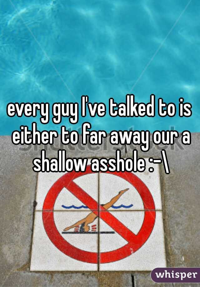 every guy I've talked to is either to far away our a shallow asshole :-\