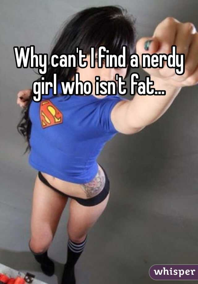 Why can't I find a nerdy girl who isn't fat...