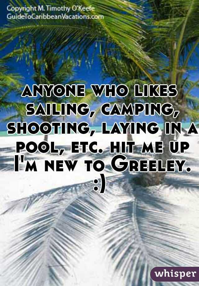 anyone who likes sailing, camping, shooting, laying in a pool, etc. hit me up I'm new to Greeley. :)