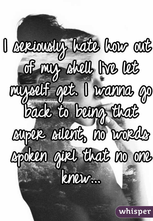 I seriously hate how out of my shell I've let myself get. I wanna go back to being that super silent, no words spoken girl that no one knew...