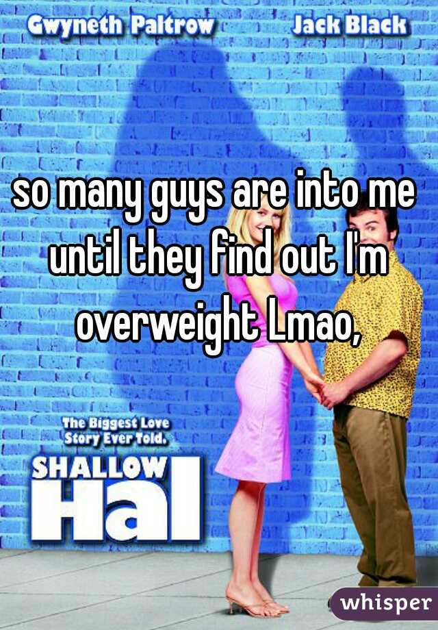 so many guys are into me until they find out I'm overweight Lmao,
