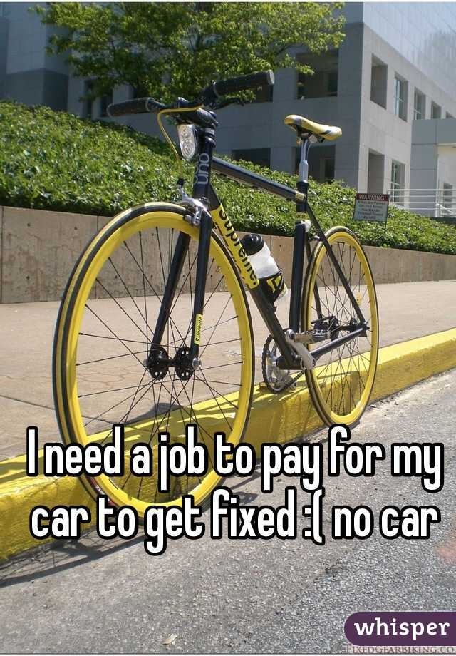 I need a job to pay for my car to get fixed :( no car
